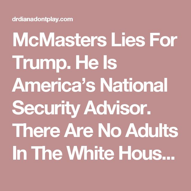 McMasters Lies For Trump. He Is America's National Security Advisor. There Are No Adults In The White House And Degraded McMaster's Credibility | DR. DIANA DON'T PLAY