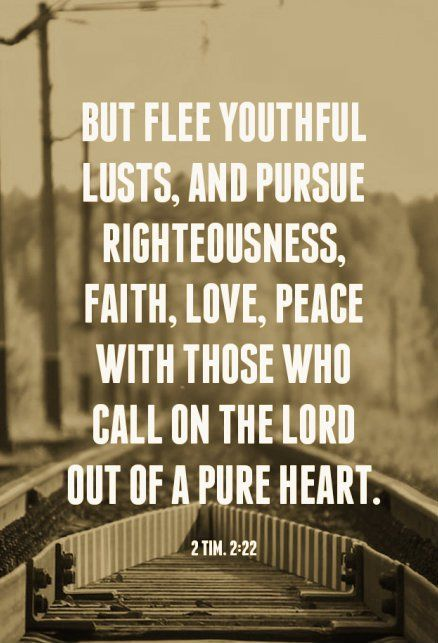 2 Tim. 2:22 But flee youthful lusts, and pursue righteousness, faith, love, peace with those who call on the Lord out of a pure heart.