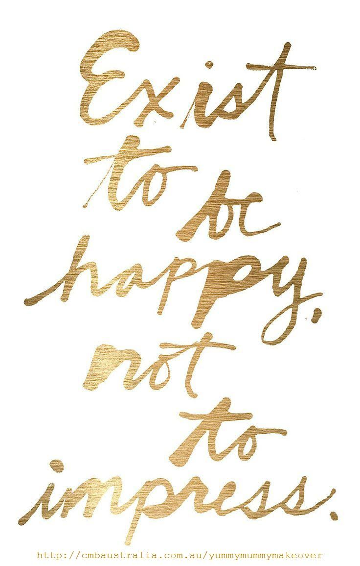Exist to be happy not to impress. Heck yes! #happiness #quotes: