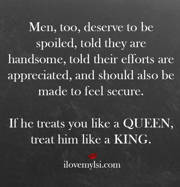 As in chess, the Queen Always has the Kings back. If he treats you like a Queen, treat him like a King,