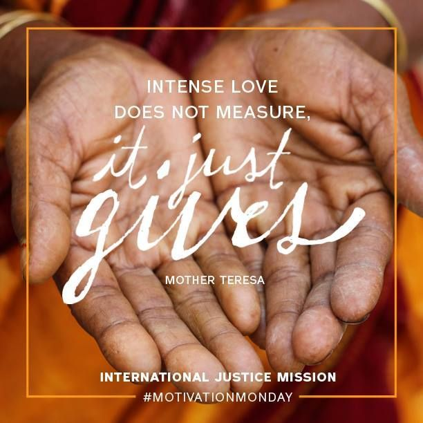 """""""Intense love does not measure, it just gives"""" Mother Teresa #Heroes #IJM International Justice Mission http://www.ijm.org/"""