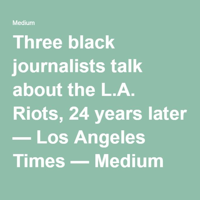 Three black journalists talk about the L.A. Riots, 24 years later — Los Angeles Times — Medium