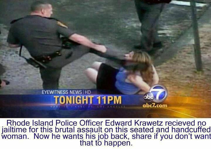 Cops like this should be fired and jailed. He was tried and found guilty, but received no jail time and now he wants his job back.  This is his SECOND assault conviction.  Here is the info for the Police department in Lincoln, RI.  Tell them how you feel about this abuser getting his job back:  Lincoln Police Department 100 Old River Road Lincoln, Rhode Island 02865   Non-Emergency: (401) 333-8281   Chief of Police Brian W. Sullivan   Town Administrator T. Joseph Almond  If a man...