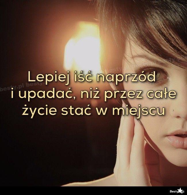 BESTY.pl - Lepiej iść naprzód i upadać, niż przez całe życie stać w miejscu
