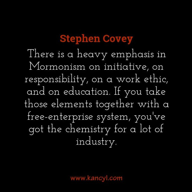 """""""There is a heavy emphasis in Mormonism on initiative, on responsibility, on a work ethic, and on education. If you take those elements together with a free-enterprise system, you've got the chemistry for a lot of industry."""", Stephen Covey"""