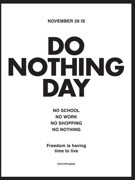 Do nothing day  once a month would be a good start, there would be a lot of less stressed out people ........except for the capitalists :-)