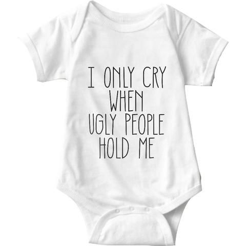 I Only Cry When Ugly People Hold Me White Baby Onesie   Sarcastic ME