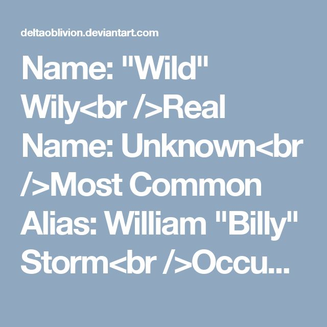 "Name: ""Wild"" Wily<br />Real Name: Unknown<br />Most Common Alias: William ""Billy"" Storm<br />Occupation: Professional Criminal<br />Blood Type: Undetermined Due to DNA Corrosion<br />Age: Unknown (Claims to be the Same Age as Zieg Sable)<br />Height: 5'7""<br />Weight: 162 lbs<br />Adoptive Father: Arthur Sable<br />Family: Undetermined [Deceased] (Claims to had Daughters resembling the Sable Sisters), Trixie Pixie (Wife)<br />Allies: Zieg Sable, Serena Sable, Aurora ""Aura"" Sable<br /><br…"