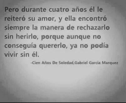 Pero durante cuatro años él le reiteró su amor, y ella encontró siempre la manera de rechazarlo sin herirlo, porque aunque no conseguía quererlo, ya no podía vivir sin él. #frases #citas #gabrielgarciamarquez