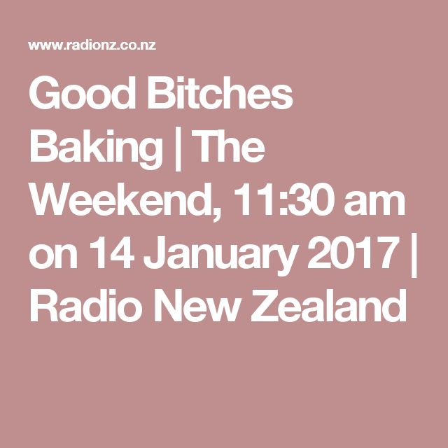 Good Bitches Baking | The Weekend, 11:30 am on 14 January 2017 | Radio New Zealand
