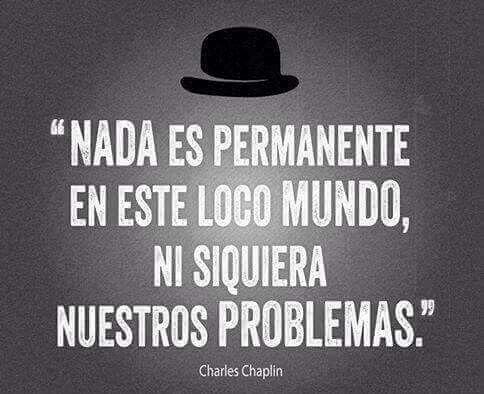 Nada es permanente en este mundo loco,  no siquiera nuestros problemas