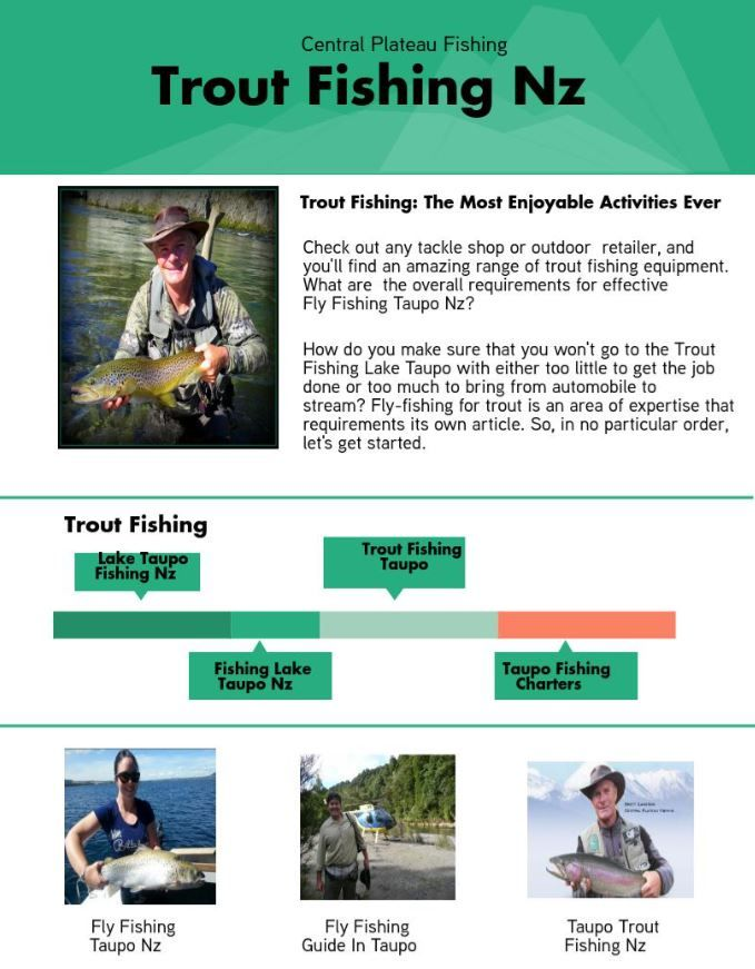 Check out any tackle shop or outdoor retailer, and you'll find an amazing range of trout fishing equipment. What are the overall requirements for effective Fly Fishing Taupo Nz? How do you make sure that you won't go to the Trout Fishing Lake Taupo with either too little to get the job done or too much to bring from automobile to stream? Fly-fishing for trout is an area of expertise that requirements its own article. So, in no particular order, let's get started.
