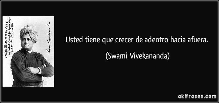 Usted tiene que crecer de adentro hacia afuera. (Swami Vivekananda)