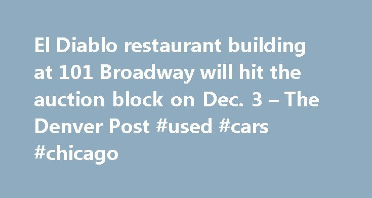 El Diablo restaurant building at 101 Broadway will hit the auction block on Dec. 3 – The Denver Post #used #cars #chicago http://car-auto.nef2.com/el-diablo-restaurant-building-at-101-broadway-will-hit-the-auction-block-on-dec-3-the-denver-post-used-cars-chicago/  #auction cars for sale # Community weighs in on Baker neighborhood landmark up for auction Updated: 12/02/2015 01:34:49 AM MST A boarded up Denver city landmark in the Baker neighborhood is generating a lot of attention from…