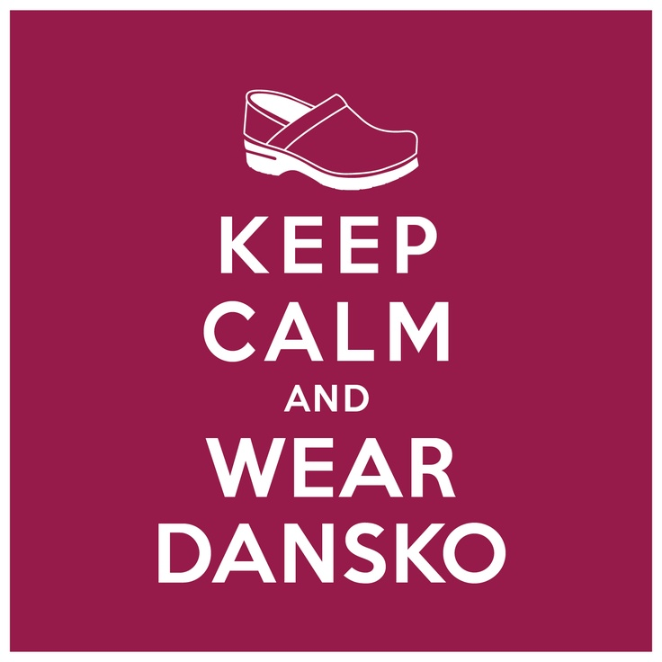 Keep Calm And Wear Dansko!