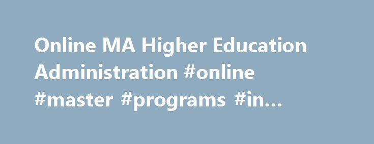 Online MA Higher Education Administration #online #master #programs #in #education http://seattle.remmont.com/online-ma-higher-education-administration-online-master-programs-in-education/  # Master of Arts in Education with a Specialization in Higher Education Administration Online Complete Coursework: as little as 15 months Credit Hours: 36 Tuition: $451 per credit hour* The Master of Arts (M.A.) in Education with an emphasis in Higher Education is designed for students seeking careers in…