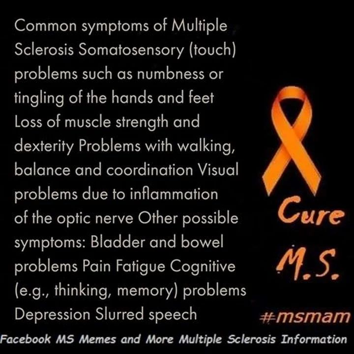Common symptoms of Multiple Sclerosis Somatosensory (touch) problems such as numbness or tingling of the hands and feet Loss of muscle strength and dexterity Problems with walking, balance and coordination Visual problems due to inflammation of the optic nerve problems Depression Slurred speech #msmam https://www.facebook.com/msmemesandmore/photos/a.442703572584474.1073741827.442627485925416/591688484352648/