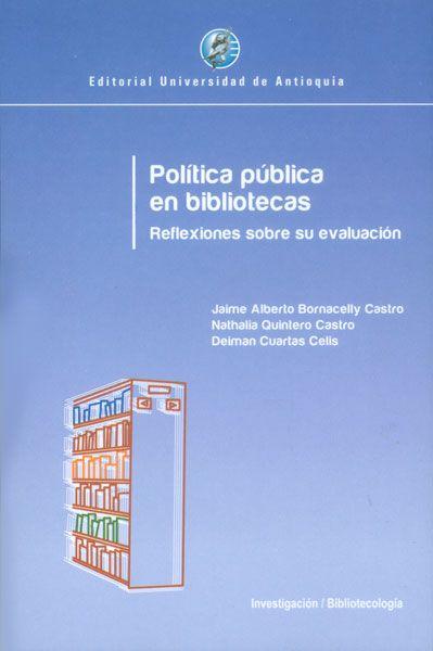 BORNACELLY CASTRO, J. A., QUINTERO CASTRO, N. y CUARTAS CELIS, D. Política pública en bibliotecas: reflexiones sobre su evaluación. Medellín: Editorial Universidad de Antioquia, 2014.