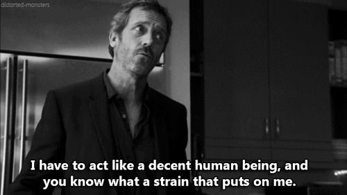 """""""I have to act like a decent human being. You know what a strain that puts on me"""". -- Dr. Gregory House, House M.D."""