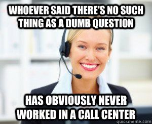 Whoever said there's no such thing as a dumb question has obviously never worked in a call center