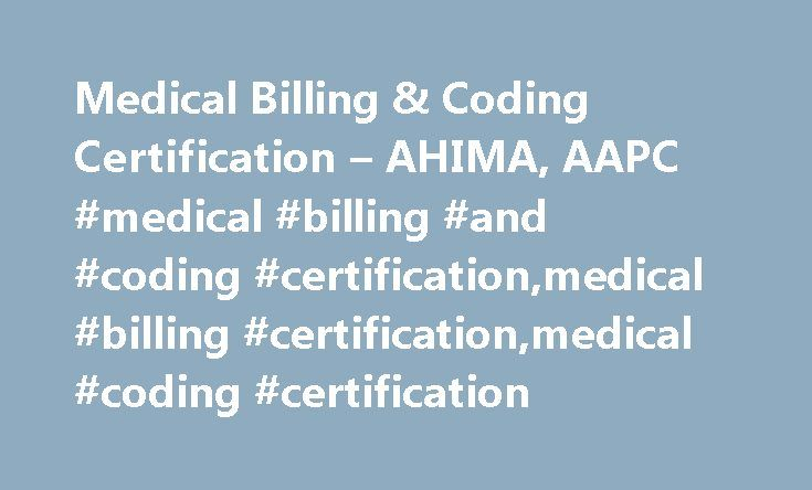 Medical Billing & Coding Certification – AHIMA, AAPC #medical #billing #and #coding #certification,medical #billing #certification,medical #coding #certification http://virginia.remmont.com/medical-billing-coding-certification-ahima-aapc-medical-billing-and-coding-certificationmedical-billing-certificationmedical-coding-certification/  # Medical Billing Coding Certification After graduating from an accredited medical billing and coding school or training program, the next step to becoming a…