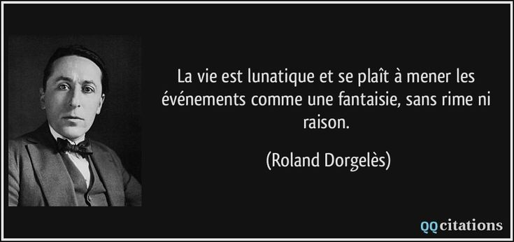 La vie est lunatique et se plaît à mener les événements comme une fantaisie, sans rime ni raison. (Roland Dorgelès) #citations #RolandDorgelès