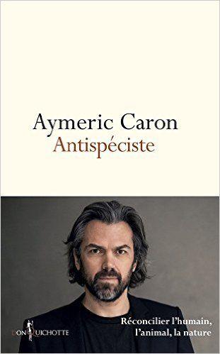 Antispéciste : réconcilier l'humain, l'animal, la nature: Amazon.fr: Aymeric Caron: Livres