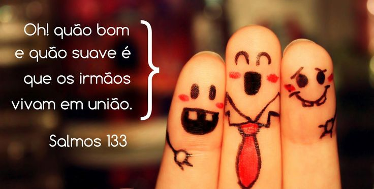 ''Oh! quão bom e quão suave é que os irmãos vivam em união.'' -Salmos 133:1