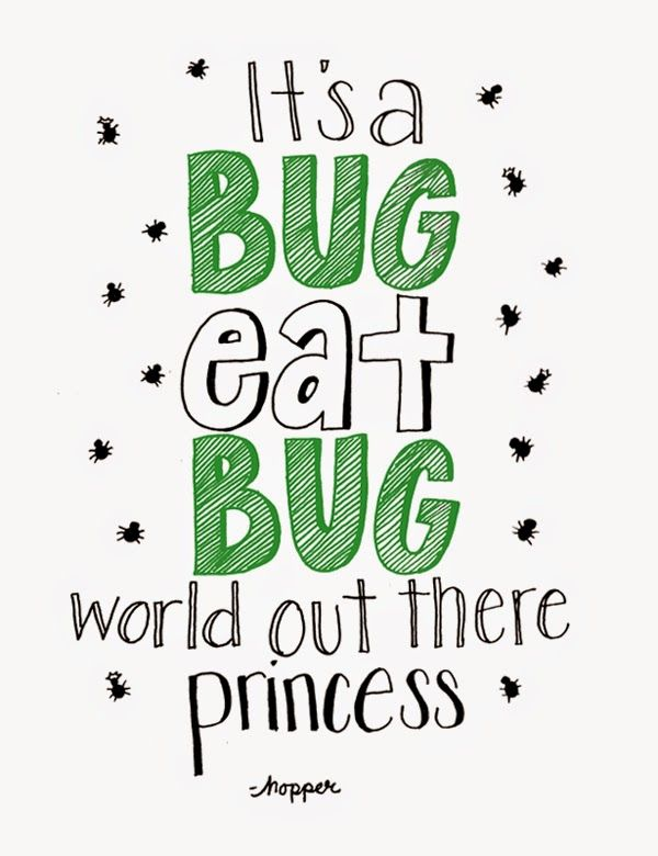 It's a bug eat bug world out there princess - A Bugs Life quote