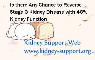 Is there any chance to reverse stage 3 kidney disease with 48% kidney function ? In fact, stage 3 kidney disease is hard to be cured, but with timely and properly treatment, those patients do can have a chance to live a quality life without dialysis.