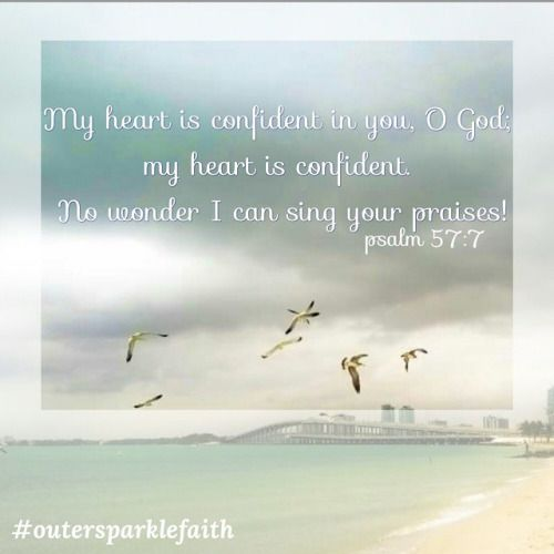 My heart is confident in you, O God; my heart is confident. No wonder I can sing your praises! #Psalm57-7 #confidence #Godsplan #OutersparkleFaith