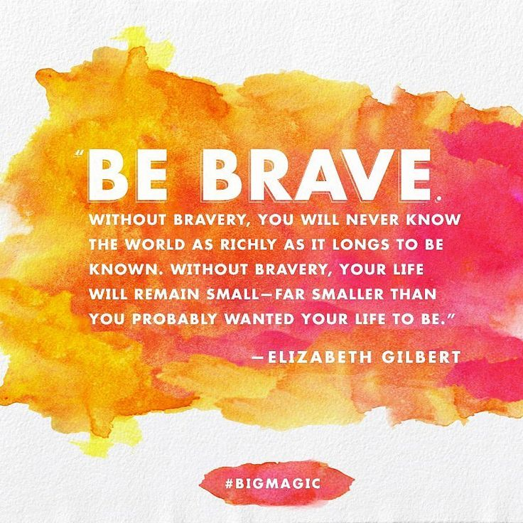 Be brave. Without bravery, you will never know the world as richly as it longs to be known. Without bravery, your life will remain small - far smaller than you probably wanted your life to be. ~ 22 Motivational Quotes From Elizabeth Gilbert's Big Magic
