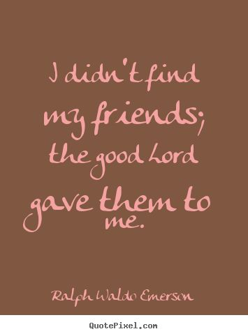 I didn't find my friends; the good lord gave them to me. Ralph Waldo Emerson - friendship quotes