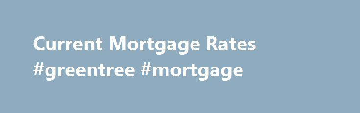 Current Mortgage Rates #greentree #mortgage http://mortgages.remmont.com/current-mortgage-rates-greentree-mortgage/  #fha mortgage rate # Today's Mortgage Rates Underlying Assumptions These mortgage interest rates assume a few things about you – for example, you have excellent credit (a FICO credit score of 740+) and that you're buying a single-family home as … Continue reading →