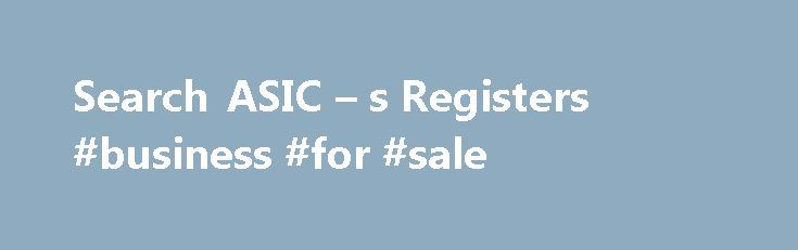 Search ASIC – s Registers #business #for #sale http://money.nef2.com/search-asic-s-registers-business-for-sale/  #find a business # Search ASIC s Registers We provide access to a range of information and products through our website. Searching ASIC's registers lets you access information on all our available registers. You can also use NZAU Connect, our app that allows you to search across Australia and New Zealand. Search fees Are there any fees for searching? Some of our search products…