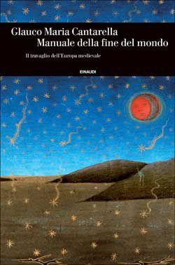 Glauco Maria Cantarella, Manuale della fine del mondo. Il travaglio dell'Europa medievale, Einaudi Storia - DISPONIBILE ANCHE IN EBOOK