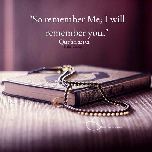 """""""So remember me, and I will remember you."""" Quran 2:152"""