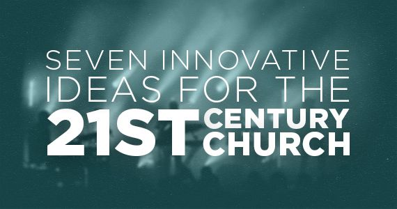 7 Innovative Ideas For The 21st Century Church