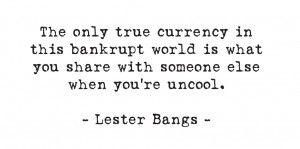The only true currency in this bankrupt world is what you share with someone else when you're uncool. -- Lester Bangs