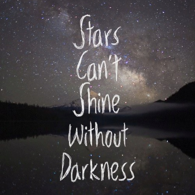Stars can't shine without darkness. I like this!