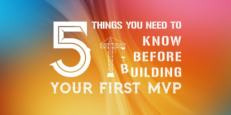 5 Things You Need To Know Before Building Your First MVP