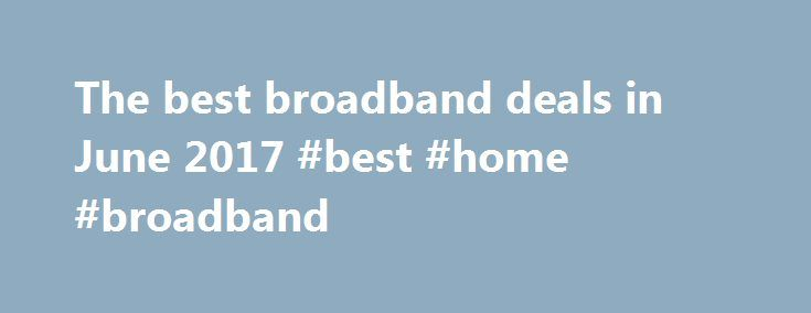 The best broadband deals in June 2017 #best #home #broadband http://spain.remmont.com/the-best-broadband-deals-in-june-2017-best-home-broadband/  # TechRadar The best broadband deals in June 2017 Find great broadband and fibre deals for you Finding the best broadband internet deals can be a bit of a minefield – there are so many options. Do you need superfast fibre broadband? Is cheaper ADSL enough? Should you go for broadband only, or add TV to your package? We're here to help you make that…