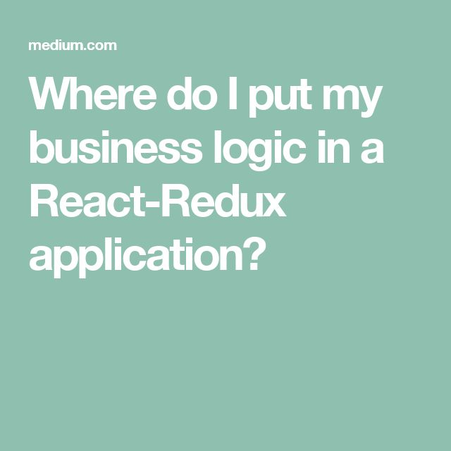 Where do I put my business logic in a React-Redux application?