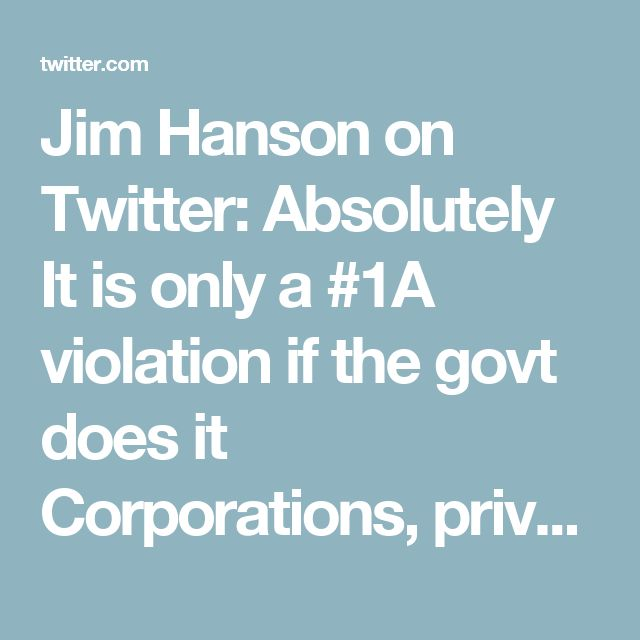 Jim Hanson on Twitter: Absolutely  It is only a #1A violation if the govt does it  Corporations, private orgs jackass hecklers can all censor or suppress speech ;