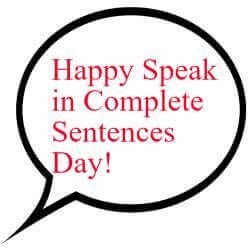 Speak in Complete Sentences Day occurs every year on May 31. At Worldwide Weird Holidays, we celebrate this wacky holiday by using complete sentences.