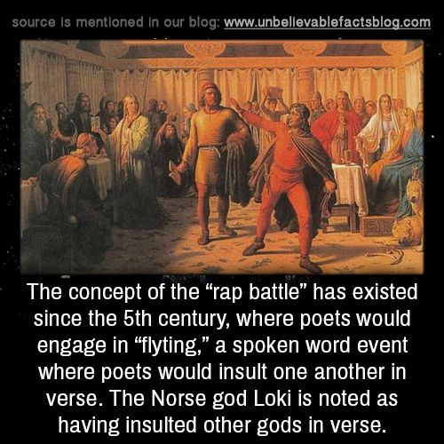 "unbelievable-facts: ""The concept of the ""rap battle"" has existed since the 5th century, where poets would engage in ""flyting,"" a spoken word event where poets would insult one another in verse. The Norse god Loki is noted as having insulted other..."