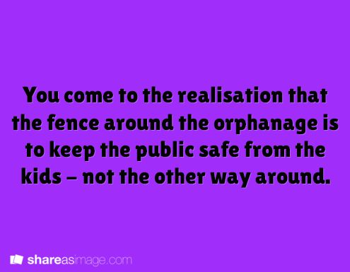You come to the realization that the fence around the orphanage is to keep the public safe from the kids - not the other way around.