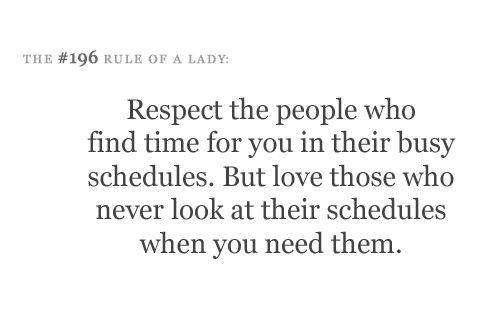 """""""Respect the people who find time for you in their busy schedules, but, love those who never look at their schedules when you need them"""""""