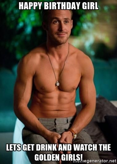 HAppy birthday girl Lets get drink and watch the golden girls! - Shirtless Ryan Gosling