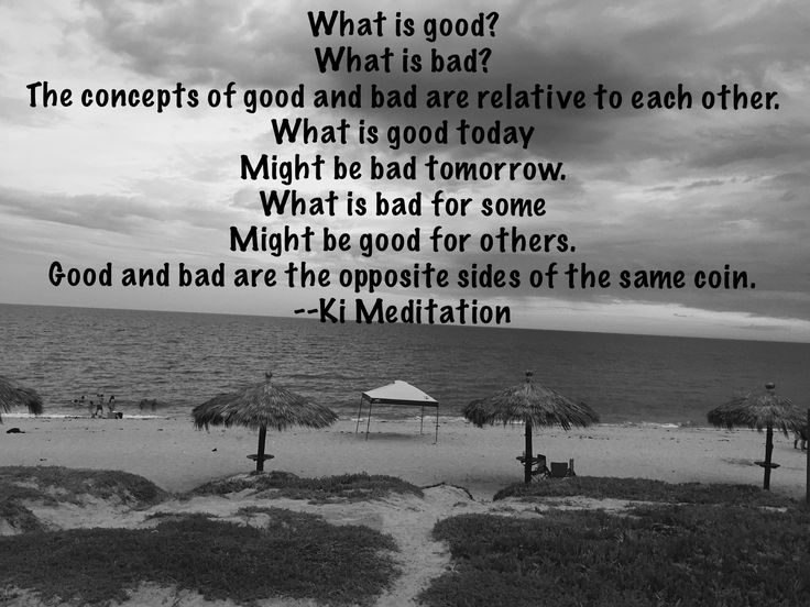 What is good? What is bad? The concepts of good and bad are relative to each other.  What is good today Might be bad tomorrow. What is bad for some Might be good for others. Good and bad are the opposite sides of the same coin.-- Mehrdad Ki Meditation  #kimeditation #meditation #health #spirituality #love